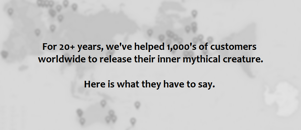 For 20+ years, we've helped 1,000's of customers worldwide to release their inner mythical creature. Here is what they have to say.